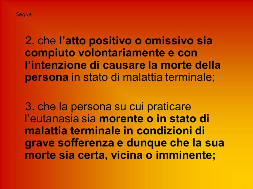 Segue.. 2. che l'atto positivo o omissivo sia compiuto volontariamente e con l'intenzione di causare la morte della persona in stato di malattia termi