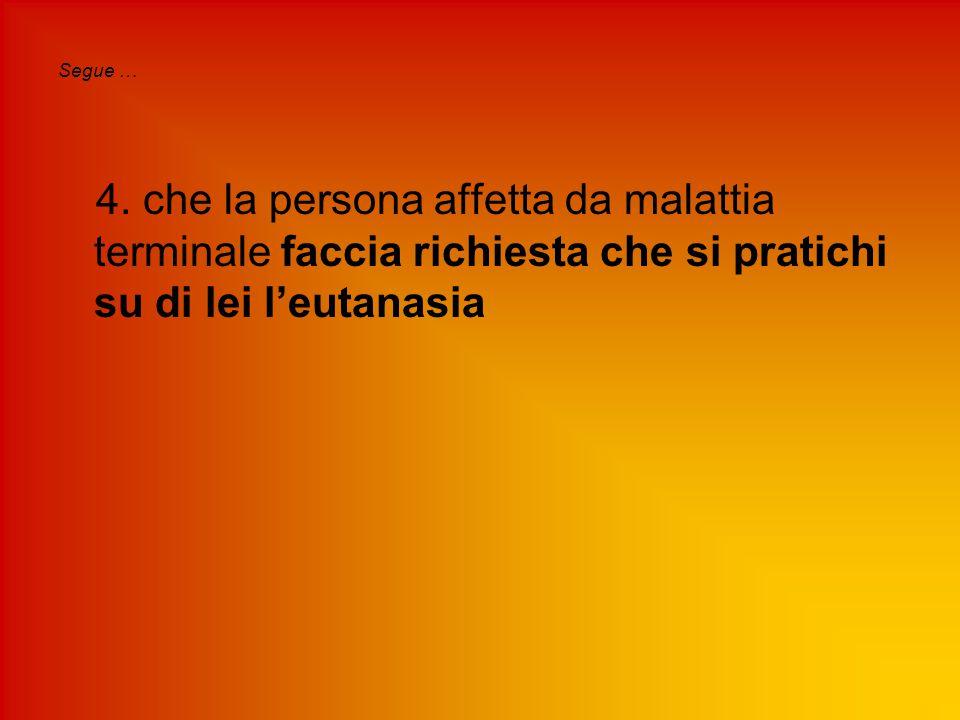 Segue … 4. che la persona affetta da malattia terminale faccia richiesta che si pratichi su di lei l'eutanasia