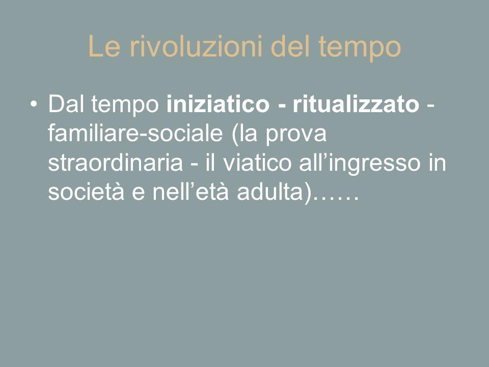 Le rivoluzioni del tempo Dal tempo iniziatico - ritualizzato - familiare-sociale (la prova straordinaria - il viatico all'ingresso in società e nell'e