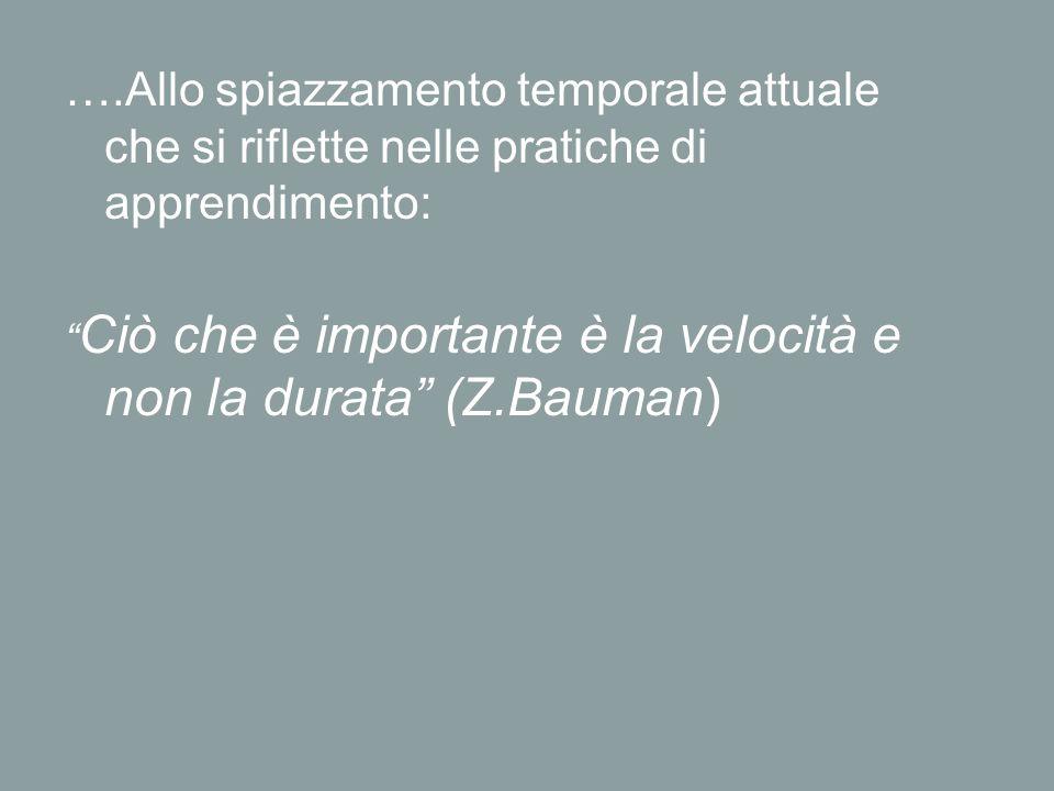 """….Allo spiazzamento temporale attuale che si riflette nelle pratiche di apprendimento: """" Ciò che è importante è la velocità e non la durata"""" (Z.Bauman"""