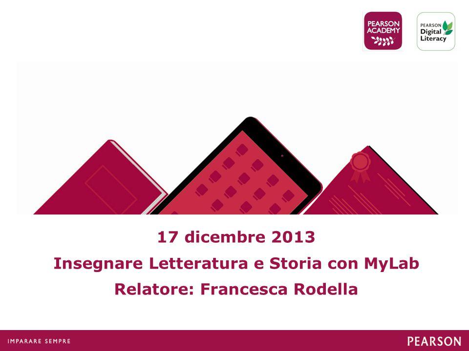 17 dicembre 2013 Insegnare Letteratura e Storia con MyLab Relatore: Francesca Rodella