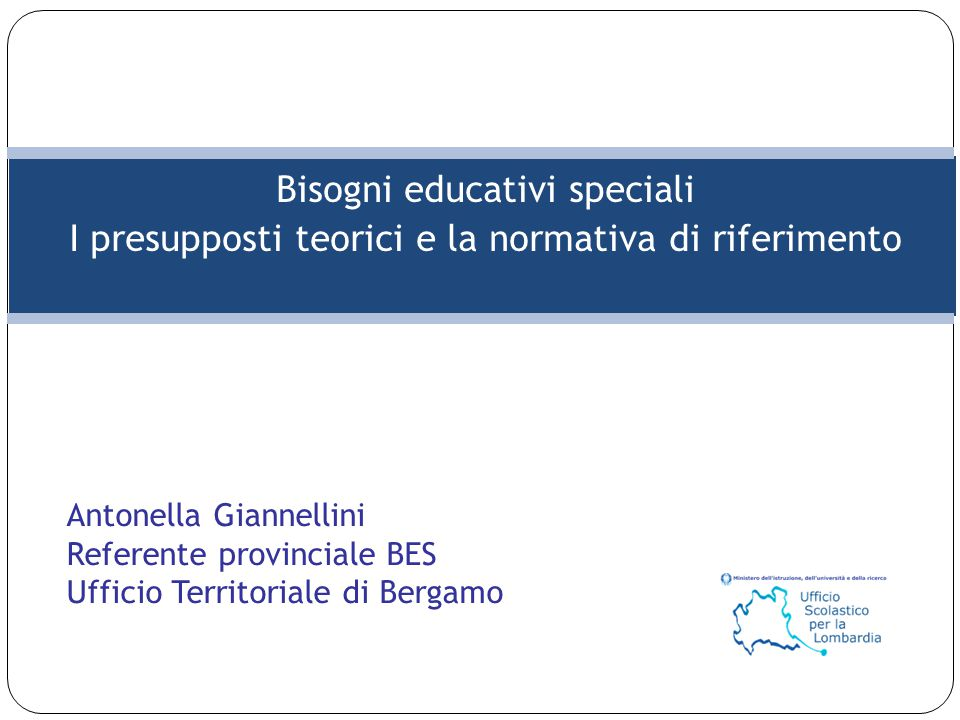 Bisogni educativi speciali I presupposti teorici e la normativa di riferimento Antonella Giannellini Referente provinciale BES Ufficio Territoriale di Bergamo