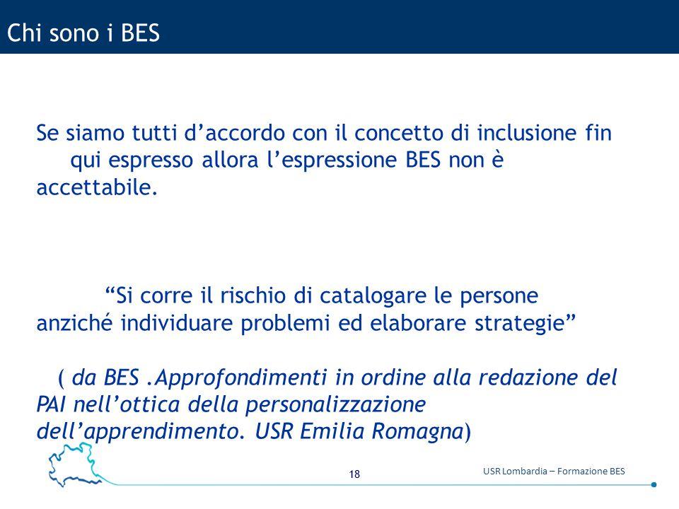 18 USR Lombardia – Formazione BES Chi sono i BES Se siamo tutti d'accordo con il concetto di inclusione fin qui espresso allora l'espressione BES non è accettabile.