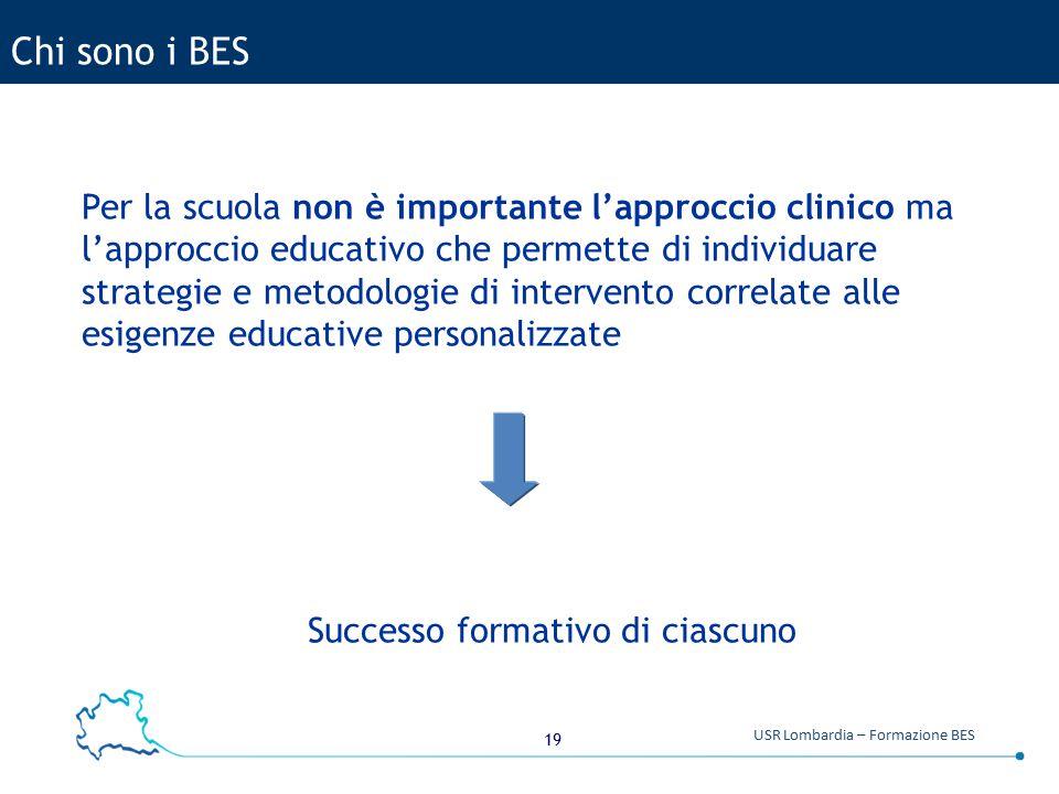 19 USR Lombardia – Formazione BES Chi sono i BES Per la scuola non è importante l'approccio clinico ma l'approccio educativo che permette di individuare strategie e metodologie di intervento correlate alle esigenze educative personalizzate Successo formativo di ciascuno