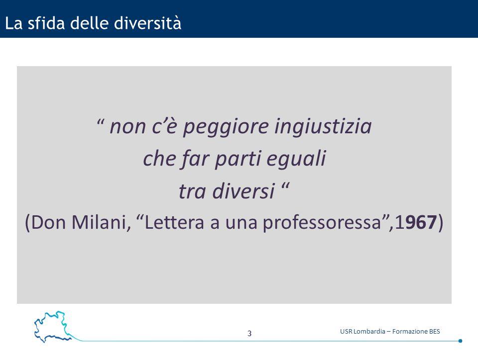 3 USR Lombardia – Formazione BES La sfida delle diversità non c'è peggiore ingiustizia che far parti eguali tra diversi (Don Milani, Lettera a una professoressa ,1967)