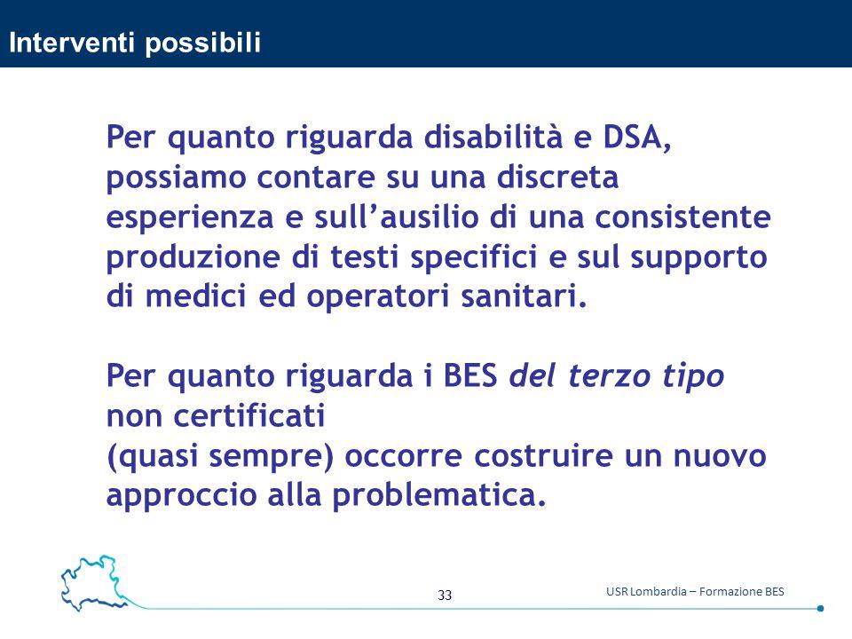 33 USR Lombardia – Formazione BES Interventi possibili Per quanto riguarda disabilità e DSA, possiamo contare su una discreta esperienza e sull'ausilio di una consistente produzione di testi specifici e sul supporto di medici ed operatori sanitari.