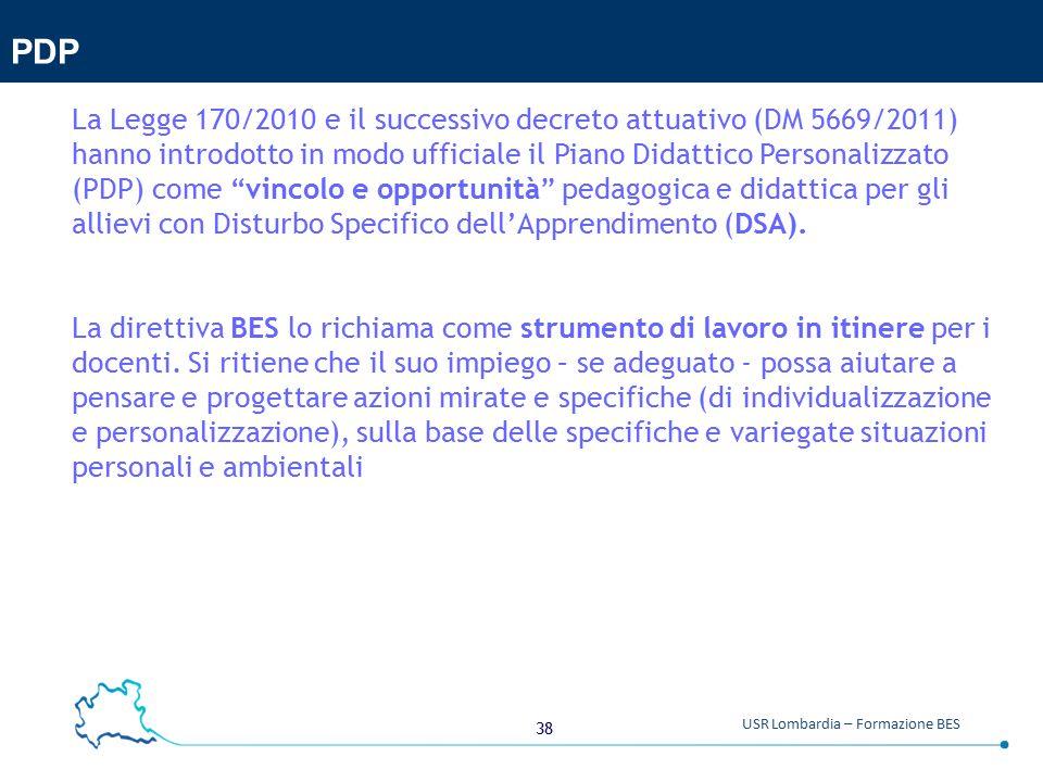 38 USR Lombardia – Formazione BES PDP La Legge 170/2010 e il successivo decreto attuativo (DM 5669/2011) hanno introdotto in modo ufficiale il Piano Didattico Personalizzato (PDP) come vincolo e opportunità pedagogica e didattica per gli allievi con Disturbo Specifico dell'Apprendimento (DSA).