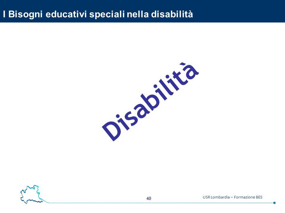 40 USR Lombardia – Formazione BES I Bisogni educativi speciali nella disabilità Disabilità