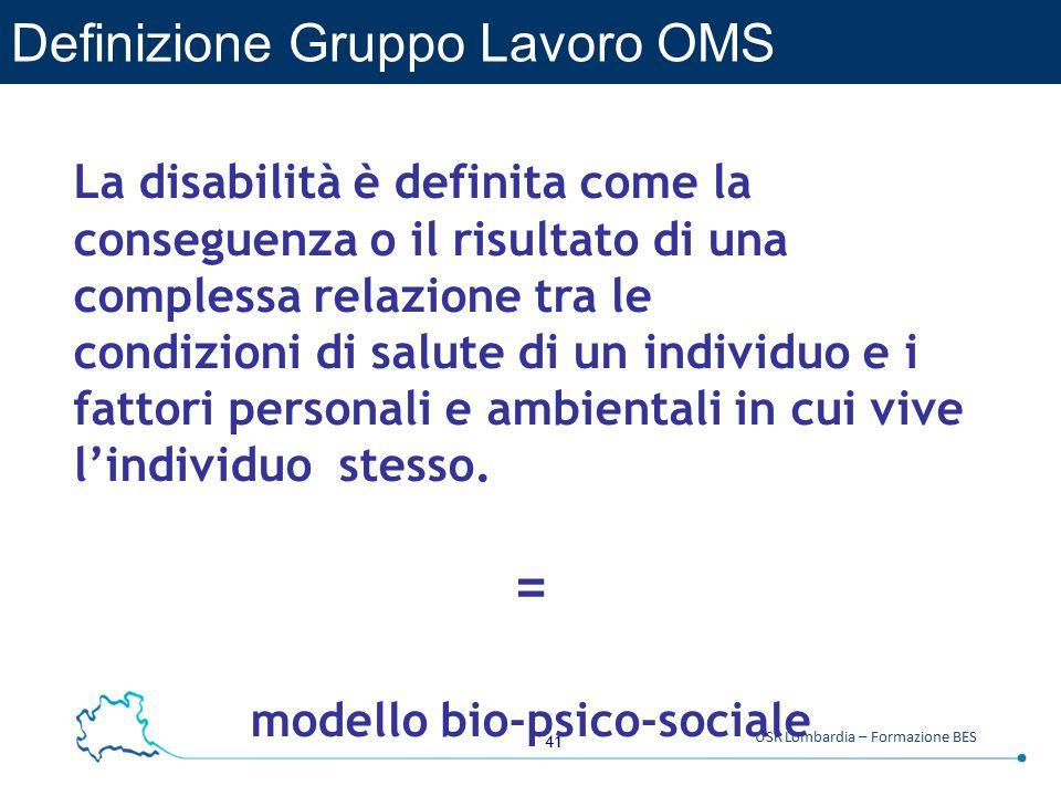 41 USR Lombardia – Formazione BES Definizione Gruppo Lavoro OMS La disabilità è definita come la conseguenza o il risultato di una complessa relazione tra le condizioni di salute di un individuo e i fattori personali e ambientali in cui vive l'individuo stesso.