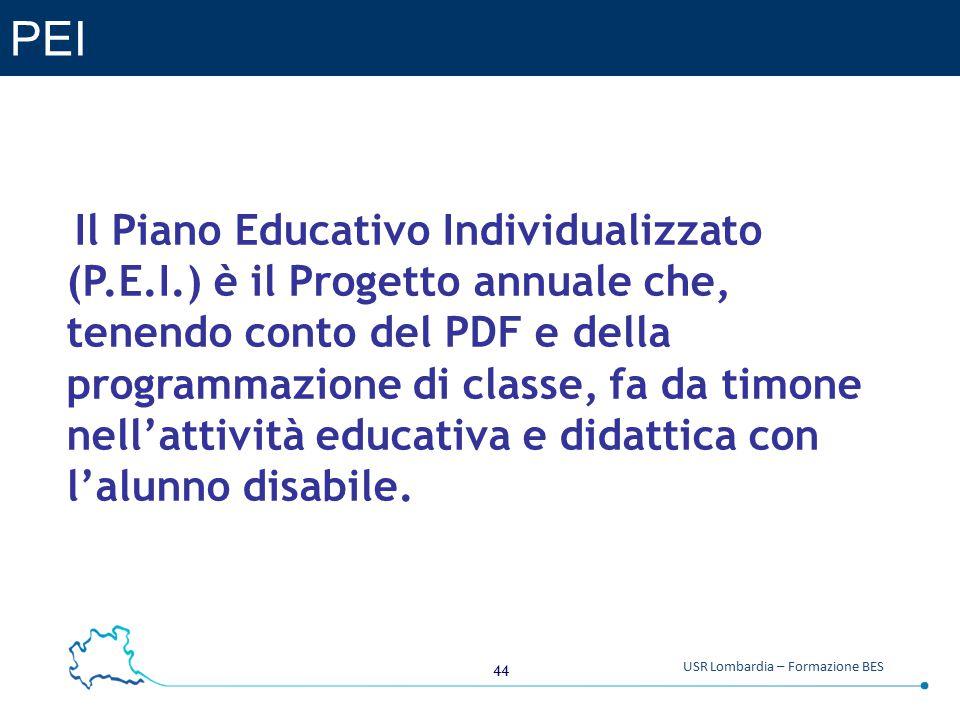 44 USR Lombardia – Formazione BES PEI Il Piano Educativo Individualizzato (P.E.I.) è il Progetto annuale che, tenendo conto del PDF e della programmazione di classe, fa da timone nell'attività educativa e didattica con l'alunno disabile.
