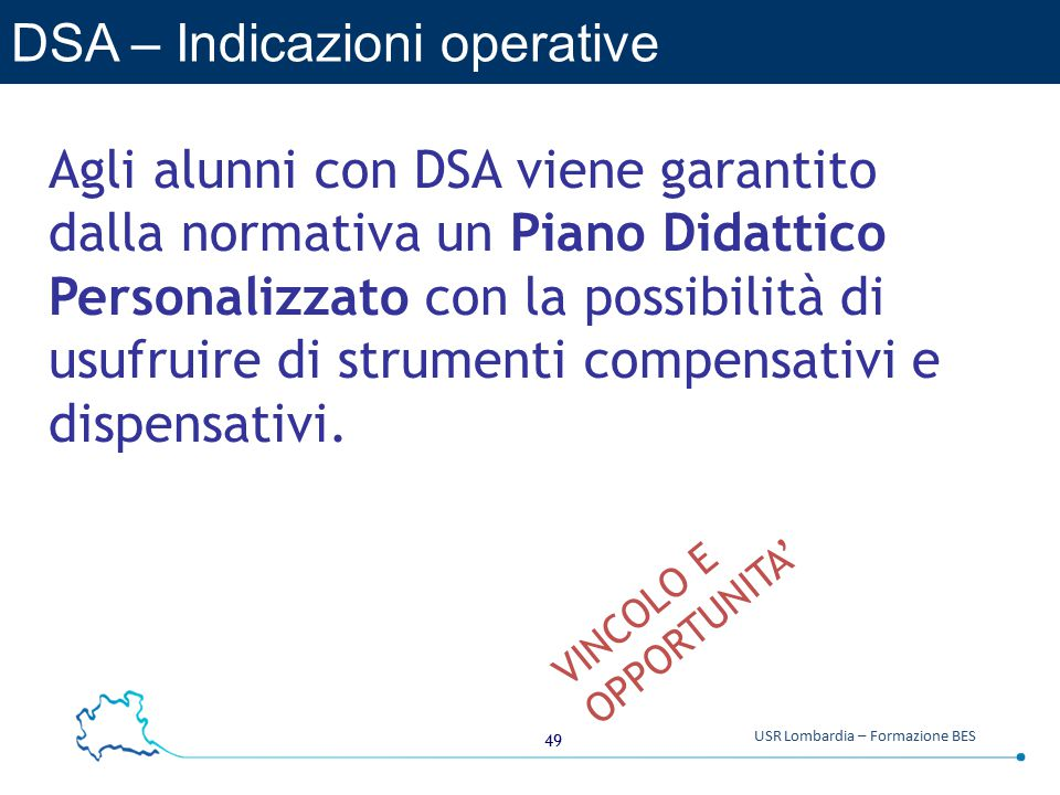 49 USR Lombardia – Formazione BES DSA – Indicazioni operative Agli alunni con DSA viene garantito dalla normativa un Piano Didattico Personalizzato con la possibilità di usufruire di strumenti compensativi e dispensativi.