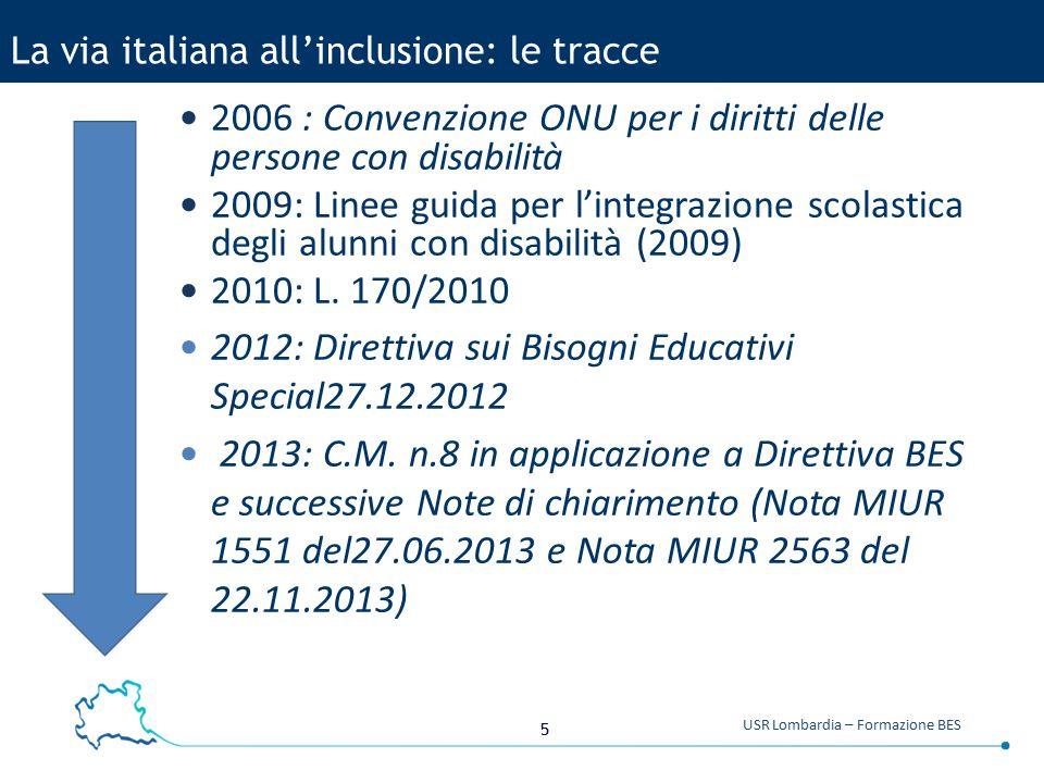 5 USR Lombardia – Formazione BES La via italiana all'inclusione: le tracce 2006 : Convenzione ONU per i diritti delle persone con disabilità 2009: Linee guida per l'integrazione scolastica degli alunni con disabilità (2009) 2010: L.