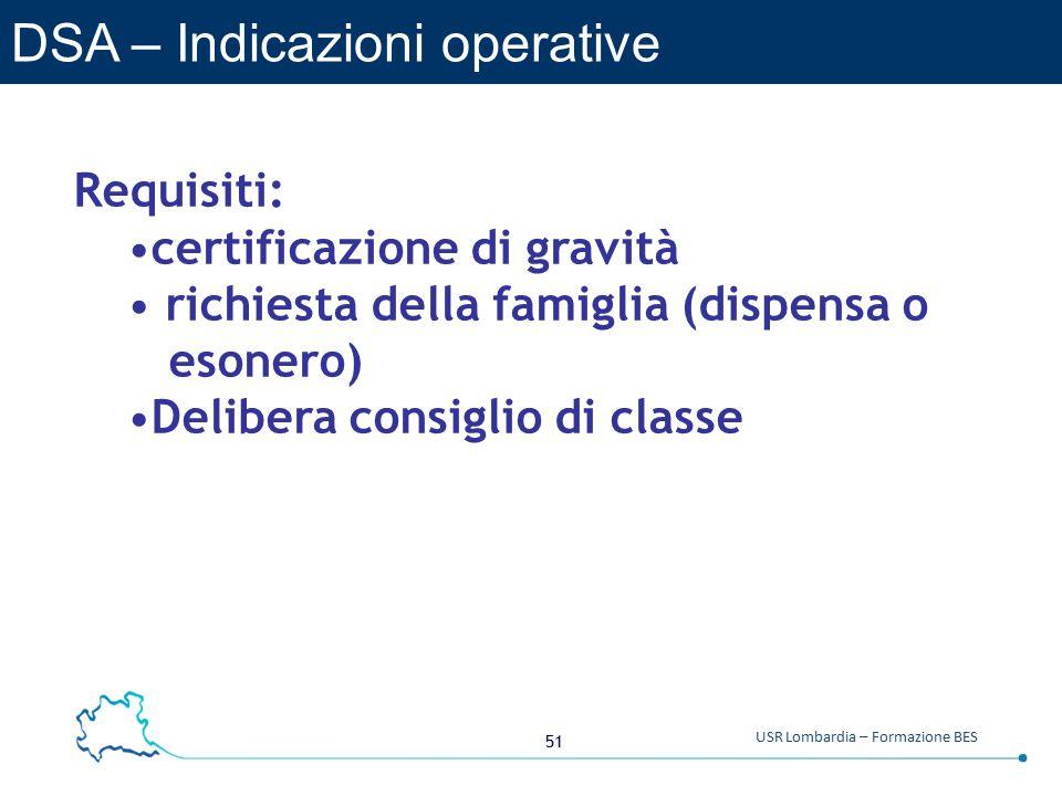 51 USR Lombardia – Formazione BES DSA – Indicazioni operative Requisiti: certificazione di gravità richiesta della famiglia (dispensa o esonero) Delibera consiglio di classe