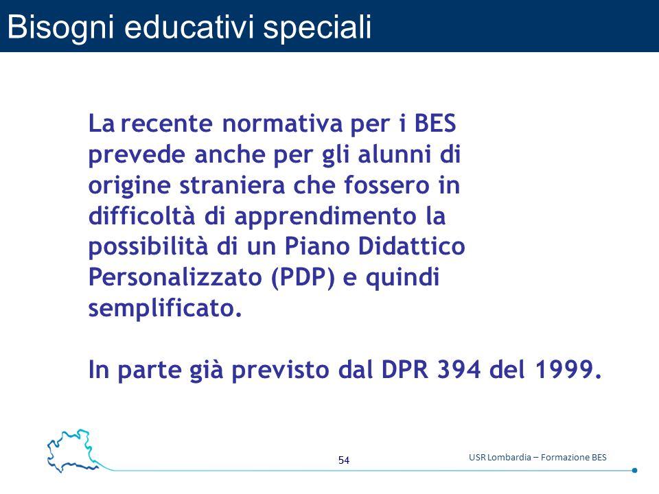 54 USR Lombardia – Formazione BES Bisogni educativi speciali La recente normativa per i BES prevede anche per gli alunni di origine straniera che fossero in difficoltà di apprendimento la possibilità di un Piano Didattico Personalizzato (PDP) e quindi semplificato.