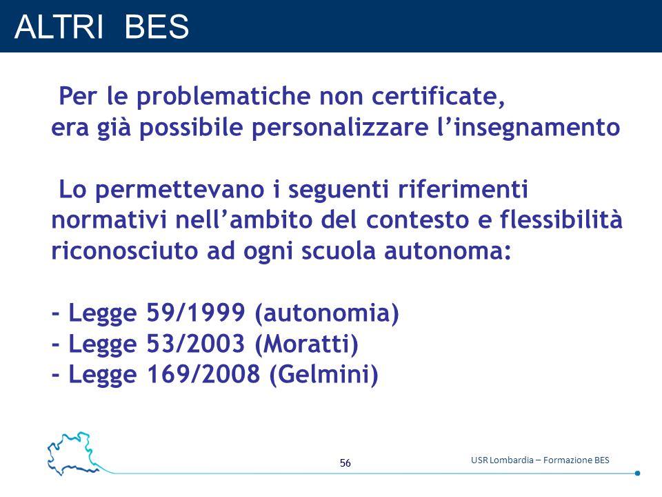 56 USR Lombardia – Formazione BES ALTRI BES Per le problematiche non certificate, era già possibile personalizzare l'insegnamento Lo permettevano i seguenti riferimenti normativi nell'ambito del contesto e flessibilità riconosciuto ad ogni scuola autonoma: - Legge 59/1999 (autonomia) - Legge 53/2003 (Moratti) - Legge 169/2008 (Gelmini)
