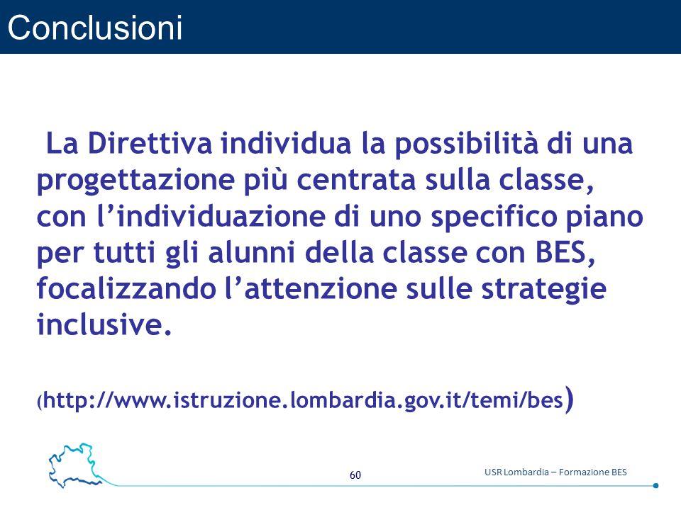 60 USR Lombardia – Formazione BES Conclusioni La Direttiva individua la possibilità di una progettazione più centrata sulla classe, con l'individuazione di uno specifico piano per tutti gli alunni della classe con BES, focalizzando l'attenzione sulle strategie inclusive.