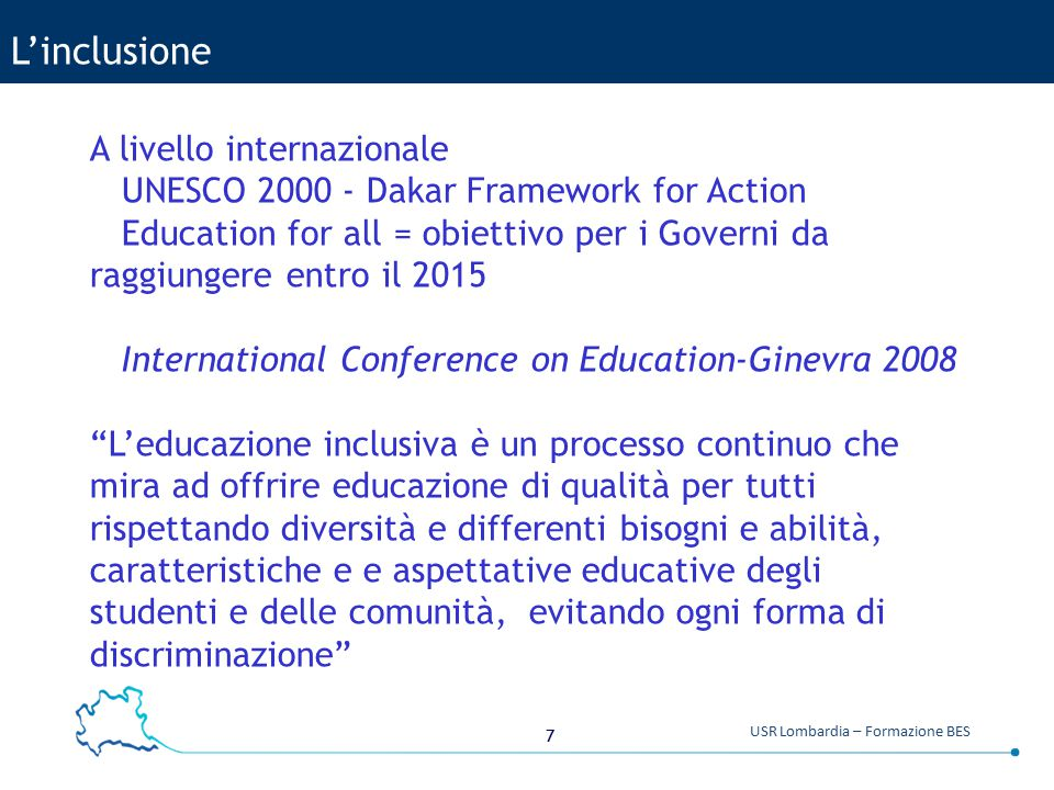 7 USR Lombardia – Formazione BES L'inclusione A livello internazionale UNESCO 2000 - Dakar Framework for Action Education for all = obiettivo per i Go