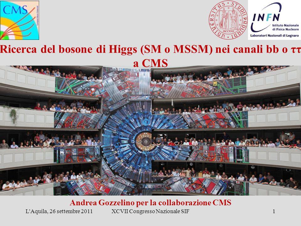 Ricerca del bosone di Higgs (SM o MSSM) nei canali bb o ττ a CMS Andrea Gozzelino per la collaborazione CMS L'Aquila, 26 settembre 2011XCVII Congresso