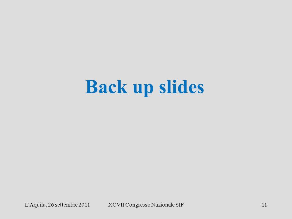 Back up slides L Aquila, 26 settembre 2011XCVII Congresso Nazionale SIF11