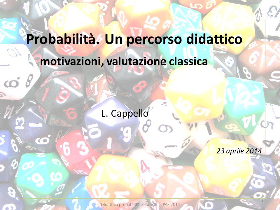 Probabilità. Un percorso didattico motivazioni, valutazione classica L. Cappello 23 aprile 2014 1 Didattica probabilità e statistica PAS 2014