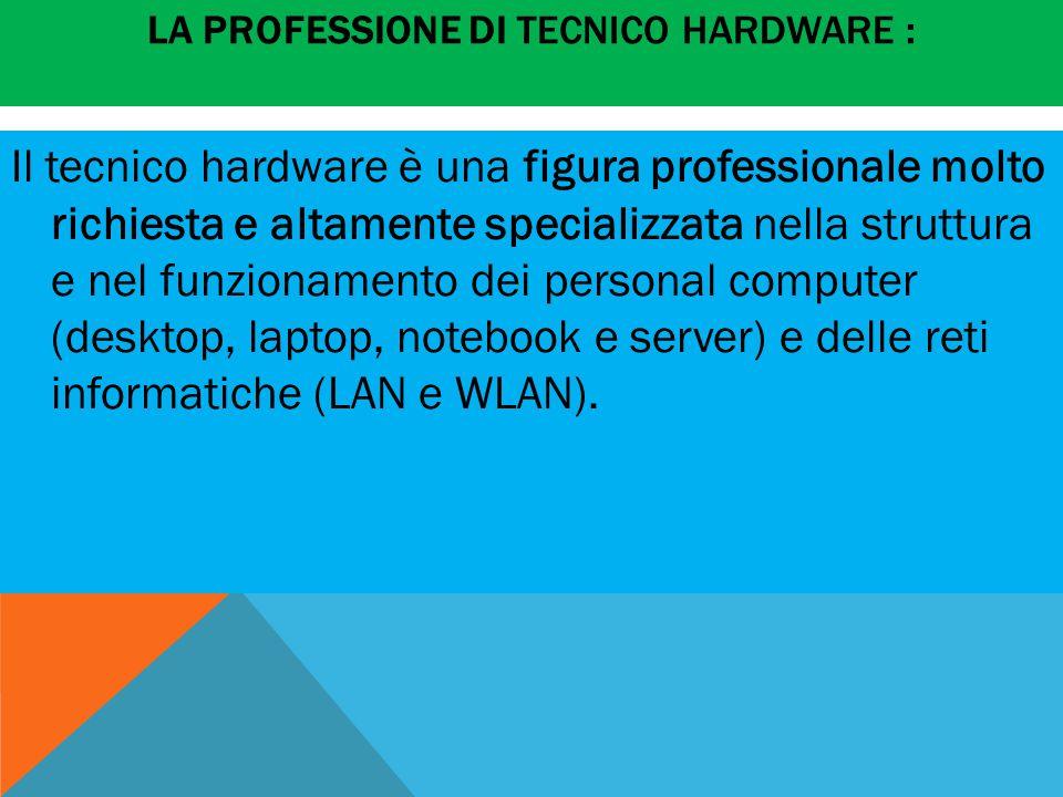 LA PROFESSIONE DI TECNICO HARDWARE : Il tecnico hardware è una figura professionale molto richiesta e altamente specializzata nella struttura e nel funzionamento dei personal computer (desktop, laptop, notebook e server) e delle reti informatiche (LAN e WLAN).