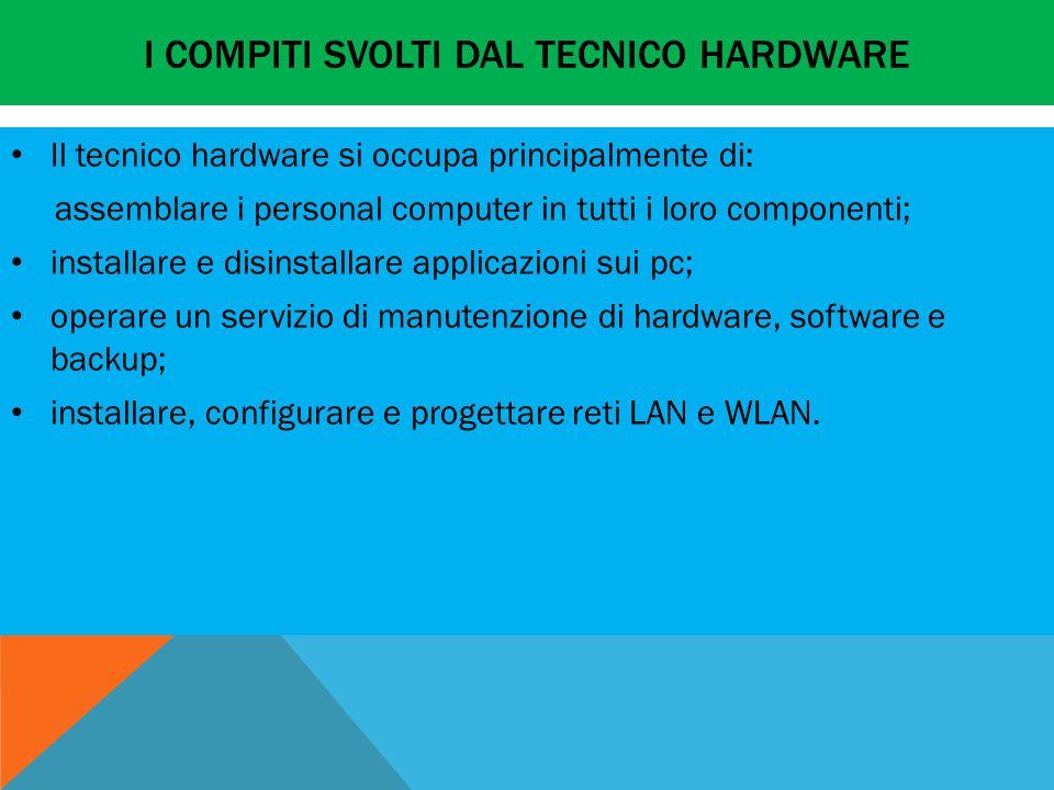 I COMPITI SVOLTI DAL TECNICO HARDWARE Il tecnico hardware si occupa principalmente di: assemblare i personal computer in tutti i loro componenti; installare e disinstallare applicazioni sui pc; operare un servizio di manutenzione di hardware, software e backup; installare, configurare e progettare reti LAN e WLAN.