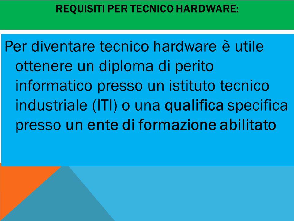 REQUISITI PER TECNICO HARDWARE: Per diventare tecnico hardware è utile ottenere un diploma di perito informatico presso un istituto tecnico industriale (ITI) o una qualifica specifica presso un ente di formazione abilitato