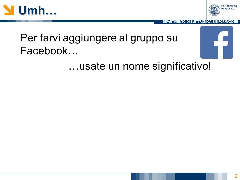 DIPARTIMENTO DI ELETTRONICA E INFORMAZIONEUmh… Per farvi aggiungere al gruppo su Facebook… …usate un nome significativo.