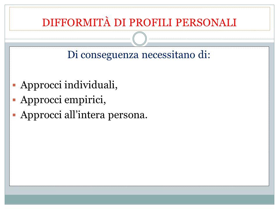 DIFFORMITÀ DI PROFILI PERSONALI Di conseguenza necessitano di:  Approcci individuali,  Approcci empirici,  Approcci all'intera persona.