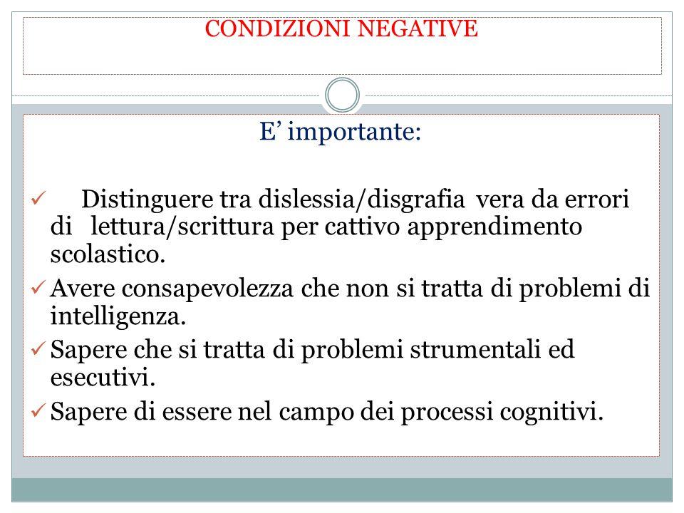 CONDIZIONI NEGATIVE E' importante: Distinguere tra dislessia/disgrafia vera da errori di lettura/scrittura per cattivo apprendimento scolastico. Avere