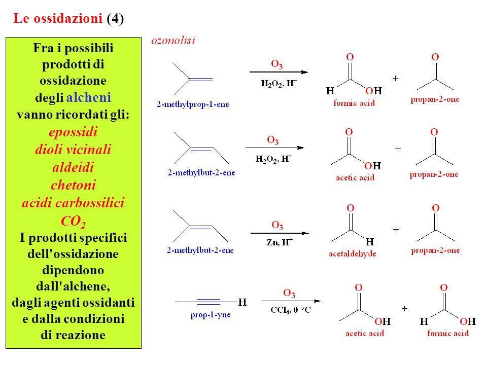 Le ossidazioni (4) Fra i possibili prodotti di ossidazione degli alcheni vanno ricordati gli: epossidi dioli vicinali aldeidi chetoni acidi carbossilici CO 2 I prodotti specifici dell ossidazione dipendono dall alchene, dagli agenti ossidanti e dalla condizioni di reazione