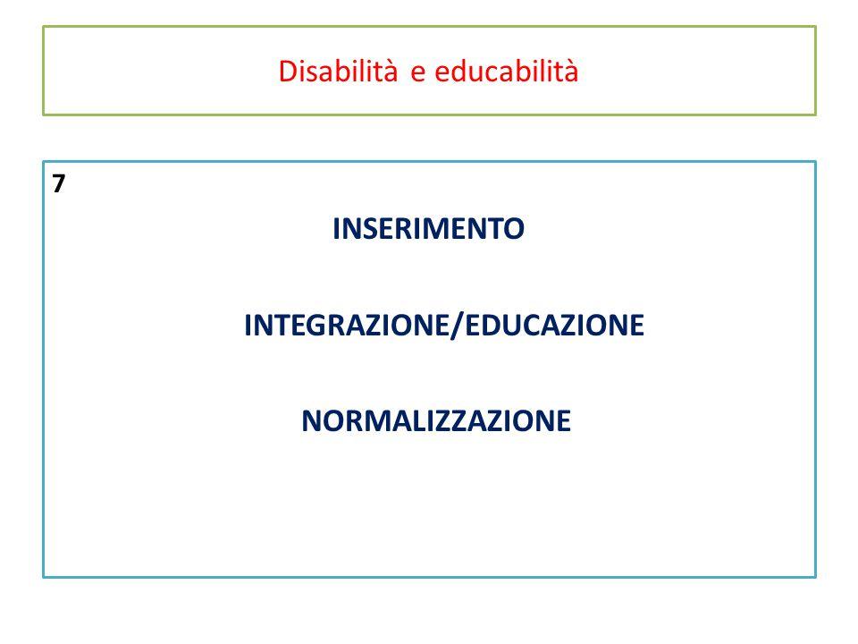 Disabilità e educabilità 7 INSERIMENTO INTEGRAZIONE/EDUCAZIONE NORMALIZZAZIONE