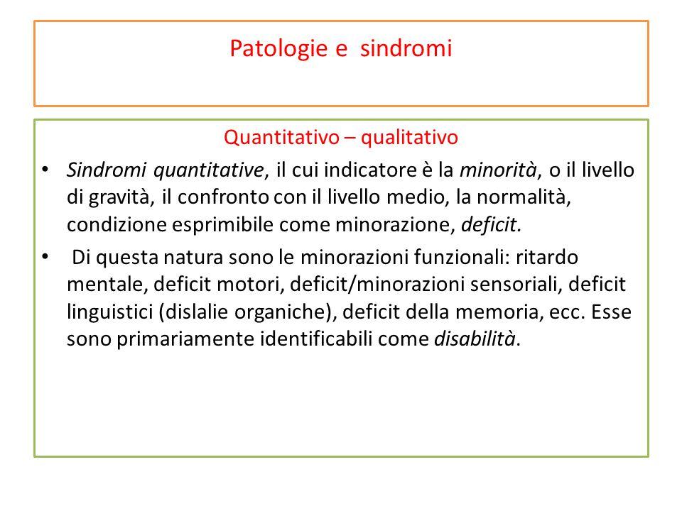 Patologie e sindromi Quantitativo – qualitativo Sindromi quantitative, il cui indicatore è la minorità, o il livello di gravità, il confronto con il livello medio, la normalità, condizione esprimibile come minorazione, deficit.