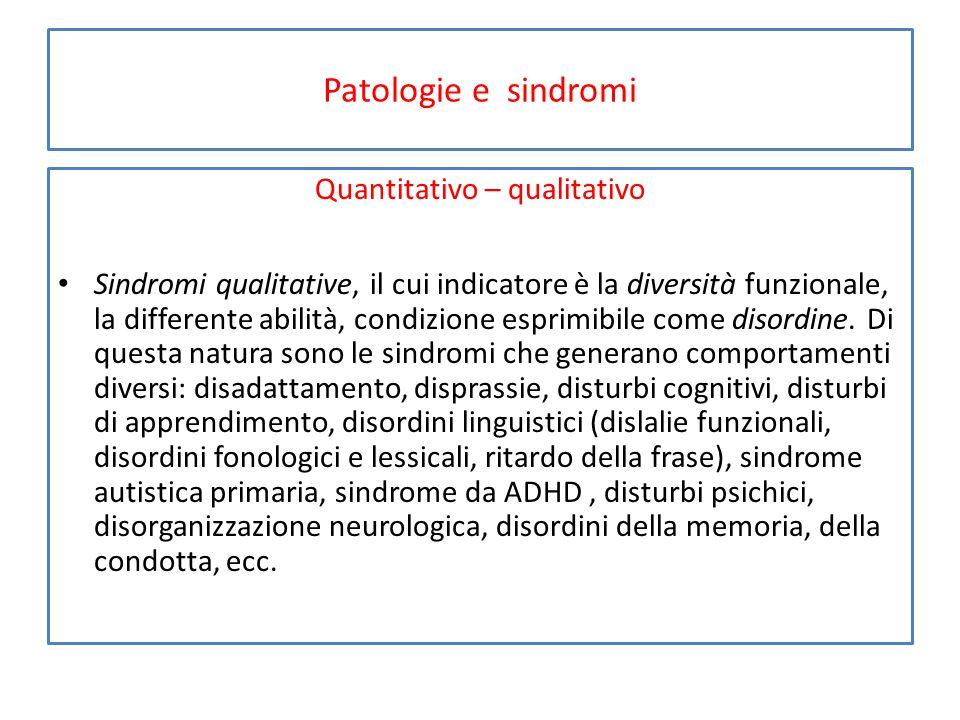 Patologie e sindromi Quantitativo – qualitativo Sindromi qualitative, il cui indicatore è la diversità funzionale, la differente abilità, condizione esprimibile come disordine.