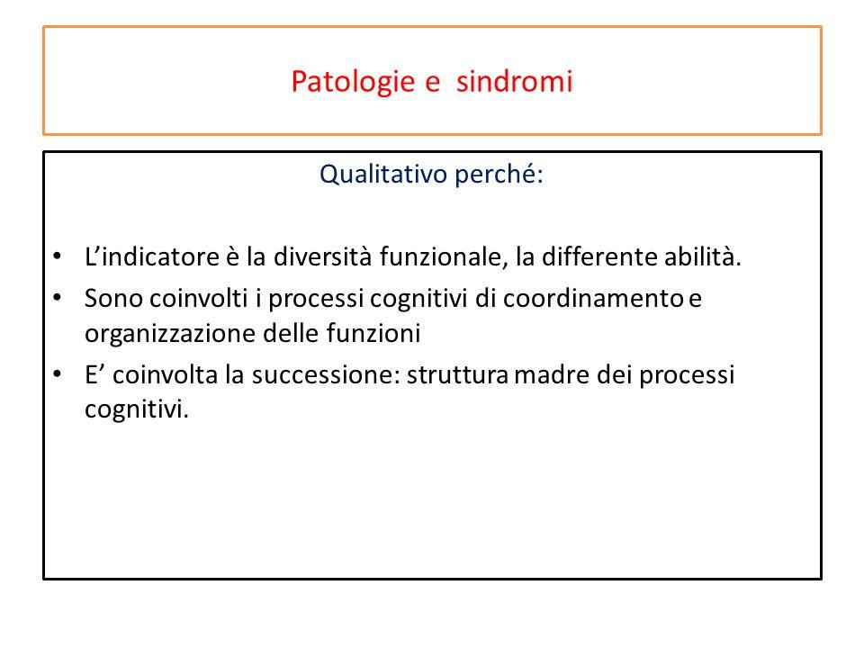 Patologie e sindromi Qualitativo perché: L'indicatore è la diversità funzionale, la differente abilità. Sono coinvolti i processi cognitivi di coordin