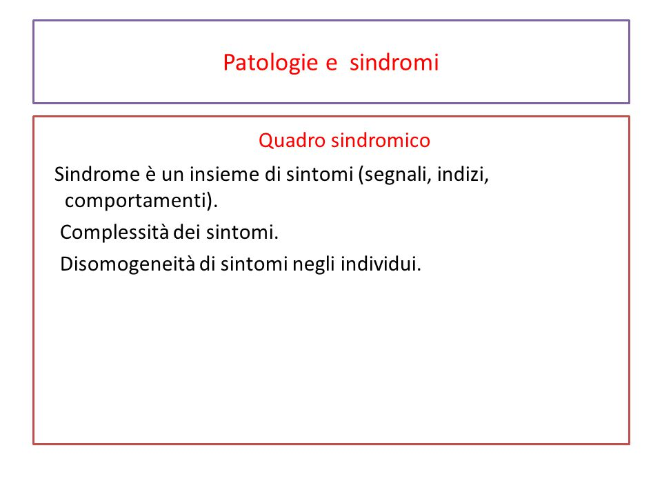 Patologie e sindromi Quadro sindromico Sindrome è un insieme di sintomi (segnali, indizi, comportamenti). Complessità dei sintomi. Disomogeneità di si