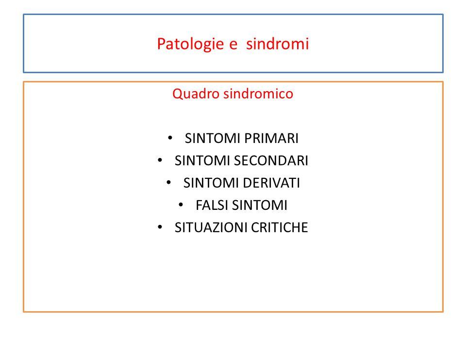 Patologie e sindromi Quadro sindromico SINTOMI PRIMARI SINTOMI SECONDARI SINTOMI DERIVATI FALSI SINTOMI SITUAZIONI CRITICHE