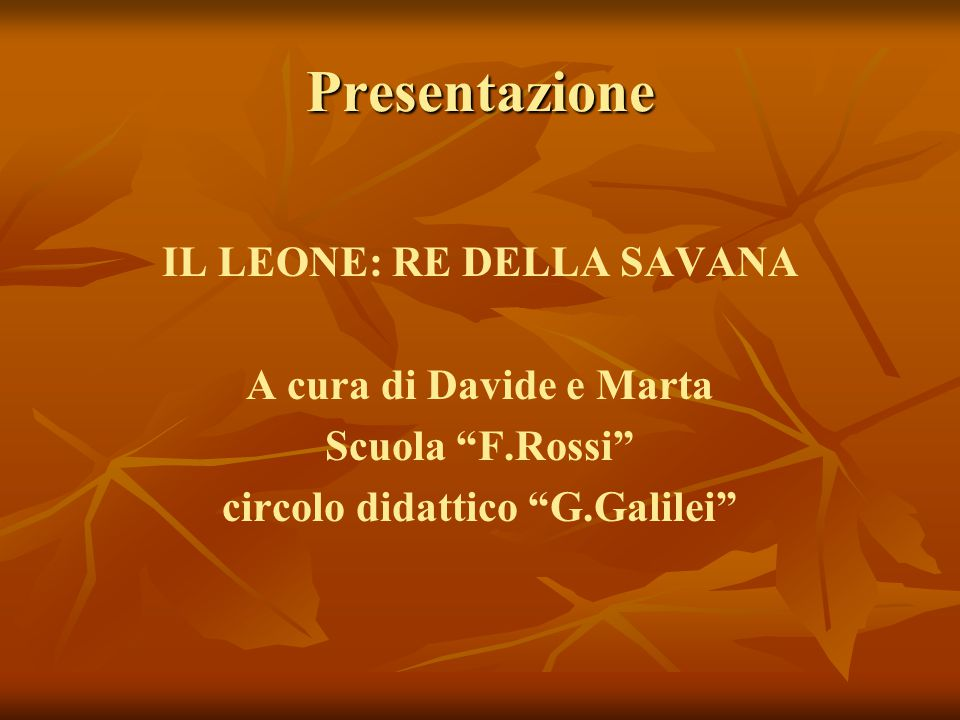 Presentazione IL LEONE: RE DELLA SAVANA A cura di Davide e Marta Scuola F.Rossi circolo didattico G.Galilei