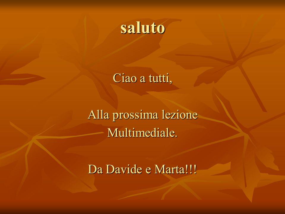 saluto Ciao a tutti, Alla prossima lezione Multimediale. Da Davide e Marta!!!