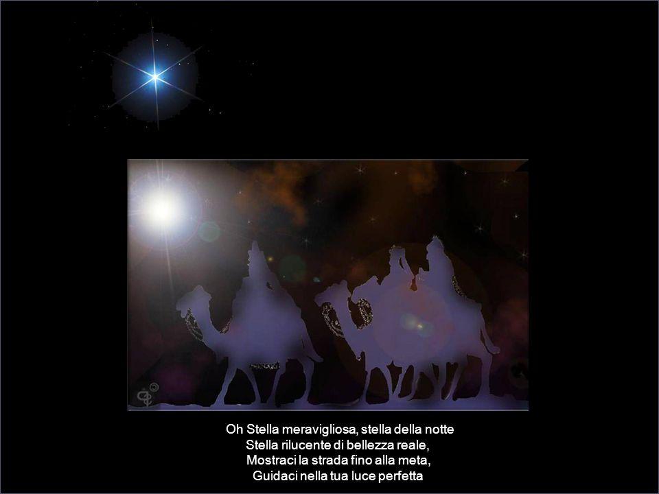 Oh Stella meravigliosa, stella della notte Stella rilucente di bellezza reale, Mostraci la strada fino alla meta, Guidaci nella tua luce perfetta