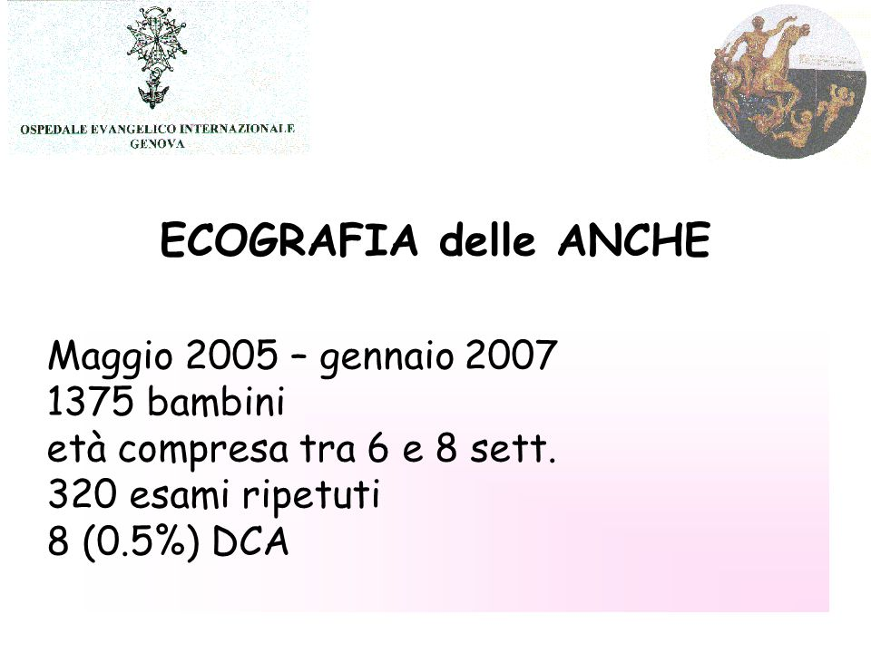 Maggio 2005 – gennaio 2007 1375 bambini età compresa tra 6 e 8 sett. 320 esami ripetuti 8 (0.5%) DCA ECOGRAFIA delle ANCHE