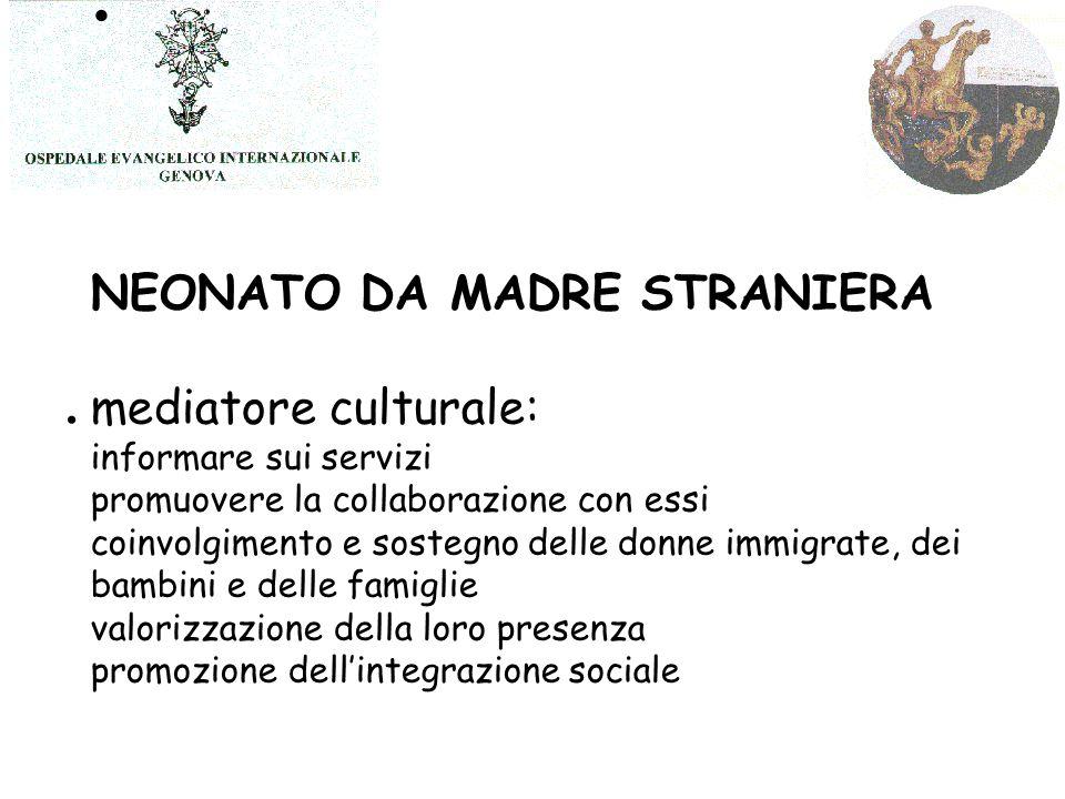 NEONATO DA MADRE STRANIERA mediatore culturale: informare sui servizi promuovere la collaborazione con essi coinvolgimento e sostegno delle donne immigrate, dei bambini e delle famiglie valorizzazione della loro presenza promozione dell'integrazione sociale