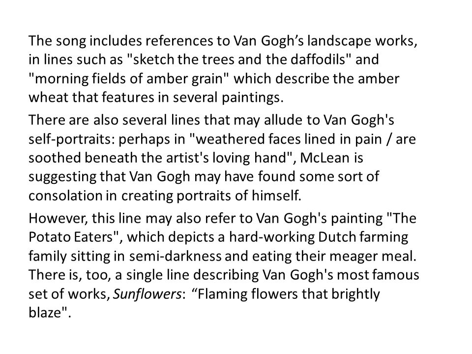 In the first two choruses, McLean pays tribute to Van Gogh by reflecting on his lack of recognition: They would not listen / they did not know how / perhaps they ll listen now. In the final chorus, McLean says: They would not listen / they re not listening still / perhaps they never will. This is the story of Van Gogh: unrecognised as an artist until after his death.