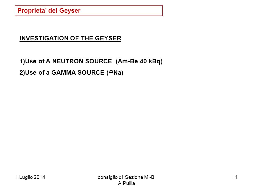 1 Luglio 2014consiglio di Sezione Mi-Bi A.Pullia 11 INVESTIGATION OF THE GEYSER 1)Use of A NEUTRON SOURCE (Am-Be 40 kBq) 2)Use of a GAMMA SOURCE ( 22 Na) Proprieta' del Geyser