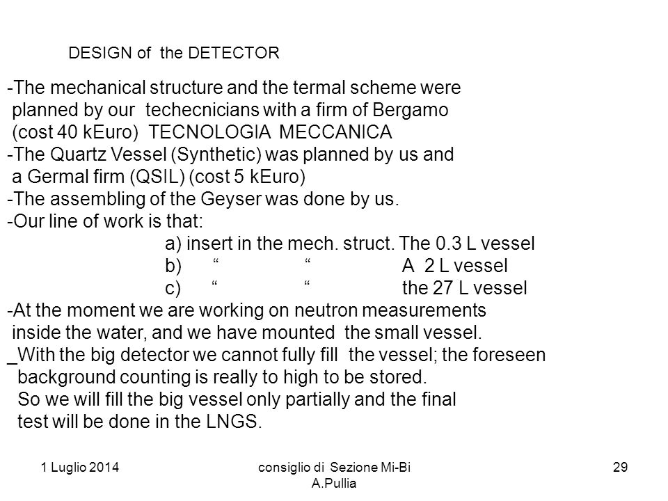 1 Luglio 2014consiglio di Sezione Mi-Bi A.Pullia 29 DESIGN of the DETECTOR -The mechanical structure and the termal scheme were planned by our techecnicians with a firm of Bergamo (cost 40 kEuro) TECNOLOGIA MECCANICA -The Quartz Vessel (Synthetic) was planned by us and a Germal firm (QSIL) (cost 5 kEuro) -The assembling of the Geyser was done by us.