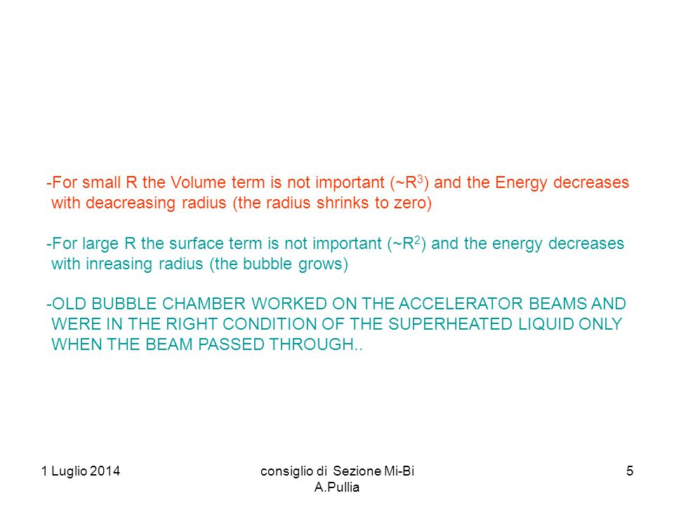 1 Luglio 2014consiglio di Sezione Mi-Bi A.Pullia 5 -For small R the Volume term is not important (~R 3 ) and the Energy decreases with deacreasing radius (the radius shrinks to zero) -For large R the surface term is not important (~R 2 ) and the energy decreases with inreasing radius (the bubble grows) -OLD BUBBLE CHAMBER WORKED ON THE ACCELERATOR BEAMS AND WERE IN THE RIGHT CONDITION OF THE SUPERHEATED LIQUID ONLY WHEN THE BEAM PASSED THROUGH..