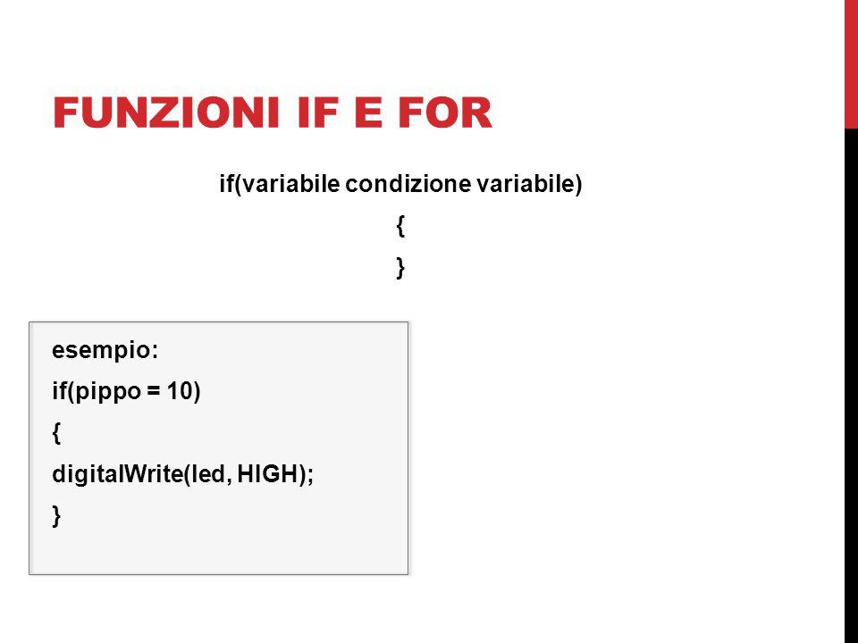 FUNZIONI IF E FOR if(variabile condizione variabile) { } esempio: if(pippo = 10) { digitalWrite(led, HIGH); }