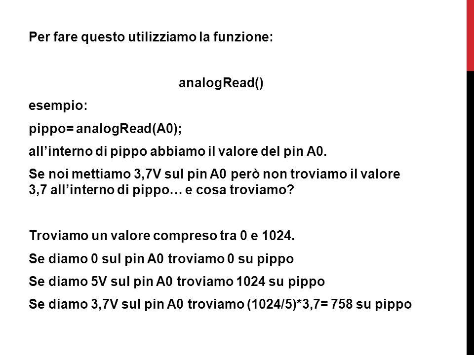 Per fare questo utilizziamo la funzione: analogRead() esempio: pippo= analogRead(A0); all'interno di pippo abbiamo il valore del pin A0. Se noi mettia