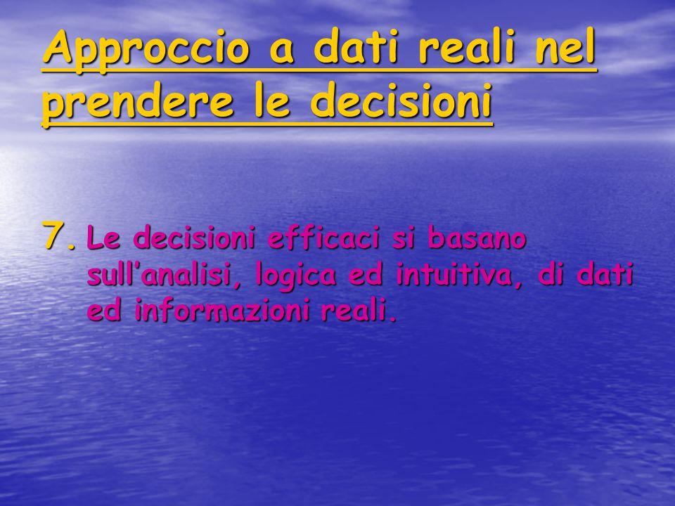 Approccio a dati reali nel prendere le decisioni 7. Le decisioni efficaci si basano sull'analisi, logica ed intuitiva, di dati ed informazioni reali.