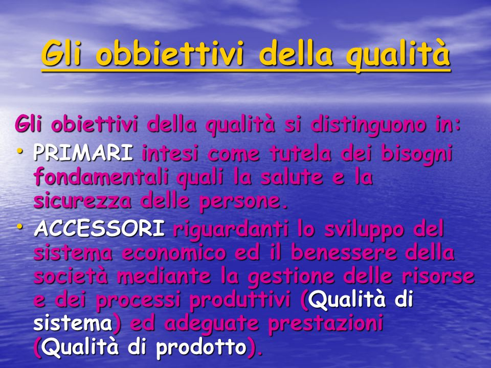 Gli obbiettivi della qualità Gli obiettivi della qualità si distinguono in: PRIMARI intesi come tutela dei bisogni fondamentali quali la salute e la sicurezza delle persone.